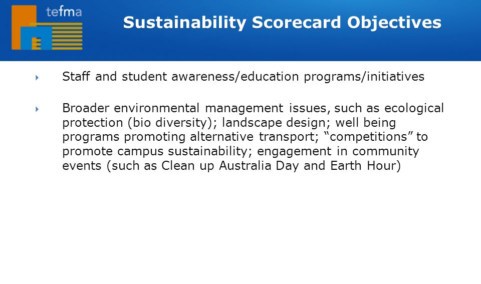  Staff and student awareness/education programs/initiatives  Broader environmental management issues, such as ecological protection (bio diversity); landscape design; well being programs promoting alternative transport; competitions to promote campus sustainability; engagement in community events (such as Clean up Australia Day and Earth Hour) Sustainability Scorecard Objectives