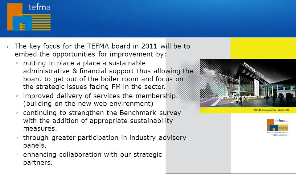  The key focus for the TEFMA board in 2011 will be to embed the opportunities for improvement by: ◦putting in place a place a sustainable administrative & financial support thus allowing the board to get out of the boiler room and focus on the strategic issues facing FM in the sector.