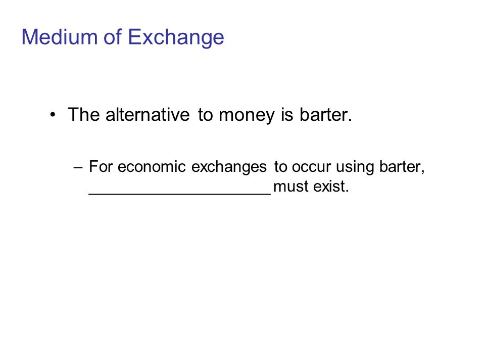 Medium of Exchange The alternative to money is barter.