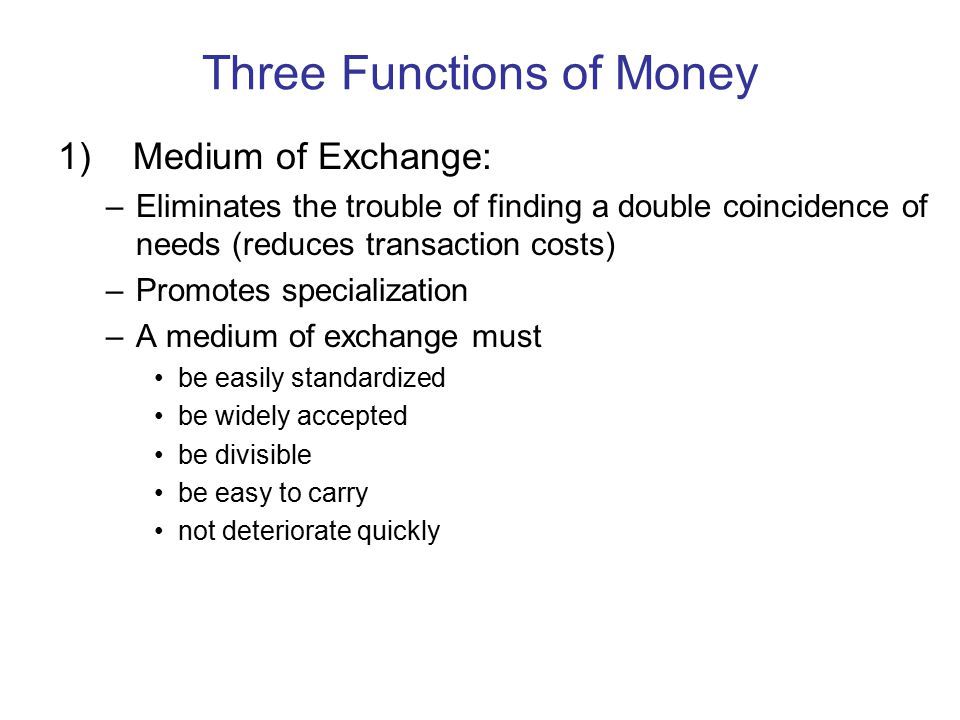 Three Functions of Money 1) Medium of Exchange: –Eliminates the trouble of finding a double coincidence of needs (reduces transaction costs) –Promotes specialization –A medium of exchange must be easily standardized be widely accepted be divisible be easy to carry not deteriorate quickly