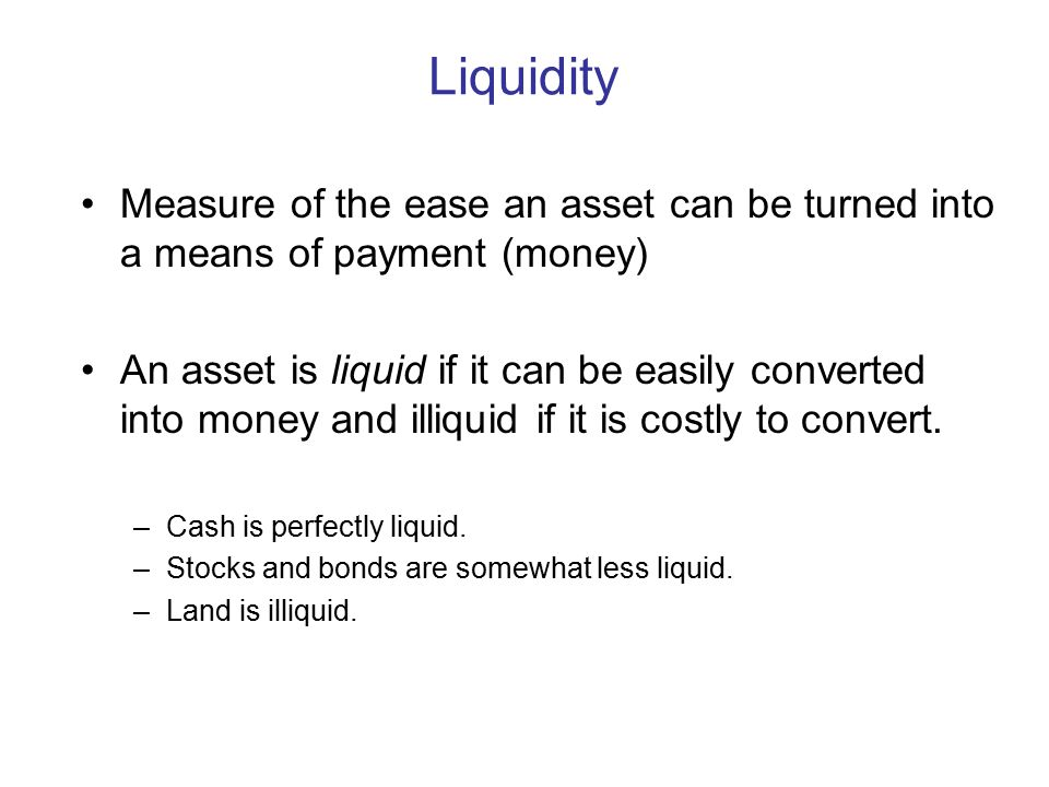 Liquidity Measure of the ease an asset can be turned into a means of payment (money) An asset is liquid if it can be easily converted into money and illiquid if it is costly to convert.