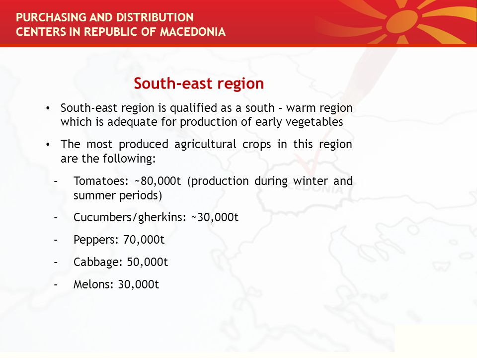 South-east region South-east region is qualified as a south – warm region which is adequate for production of early vegetables The most produced agricultural crops in this region are the following: –Tomatoes: ~80,000t (production during winter and summer periods) –Cucumbers/gherkins: ~30,000t –Peppers: 70,000t –Cabbage: 50,000t –Melons: 30,000t PURCHASING AND DISTRIBUTION CENTERS IN REPUBLIC OF MACEDONIA