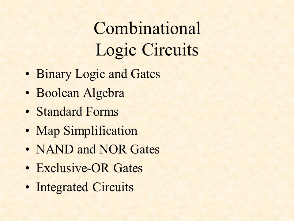Combinational Logic Circuits Binary Logic and Gates Boolean Algebra Standard Forms Map Simplification NAND and NOR Gates Exclusive-OR Gates Integrated Circuits