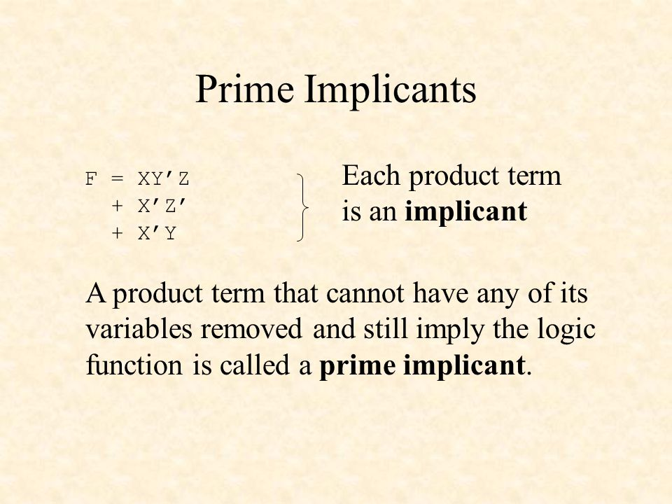 Prime Implicants F = XY'Z + X'Z' + X'Y Each product term is an implicant A product term that cannot have any of its variables removed and still imply the logic function is called a prime implicant.