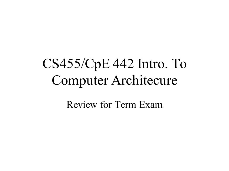 CS455/CpE 442 Intro. To Computer Architecure Review for Term Exam