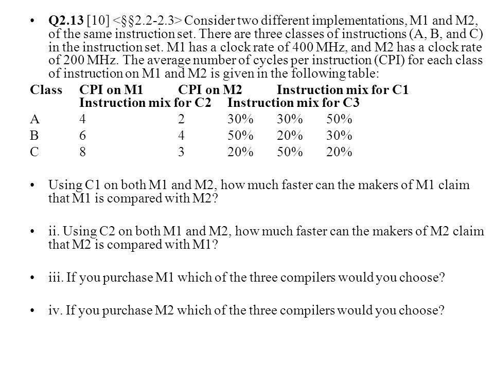 Q2.13 [10] Consider two different implementations, M1 and M2, of the same instruction set.