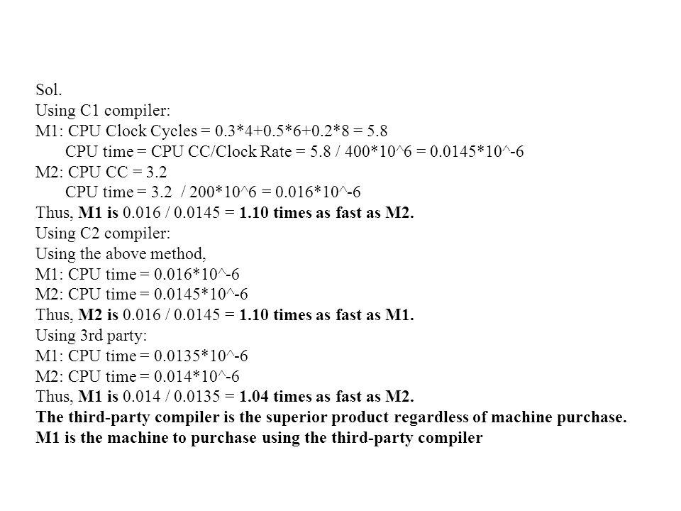 Sol. Using C1 compiler: M1: CPU Clock Cycles = 0.3*4+0.5*6+0.2*8 = 5.8 CPU time = CPU CC/Clock Rate = 5.8 / 400*10^6 = 0.0145*10^-6 M2: CPU CC = 3.2 C