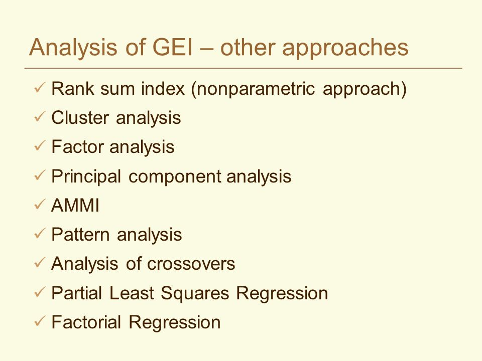 Analysis of GEI – other approaches Rank sum index (nonparametric approach) Cluster analysis Factor analysis Principal component analysis AMMI Pattern