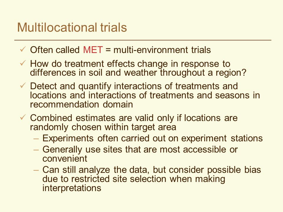 Multilocational trials Often called MET = multi-environment trials How do treatment effects change in response to differences in soil and weather thro