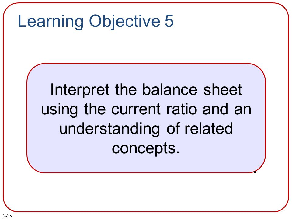 Learning Objective 5 Interpret the balance sheet using the current ratio and an understanding of related concepts..
