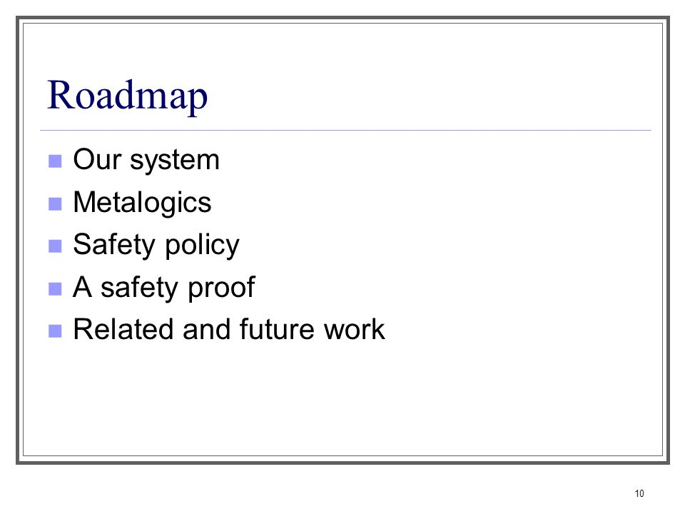 10 Roadmap Our system Metalogics Safety policy A safety proof Related and future work