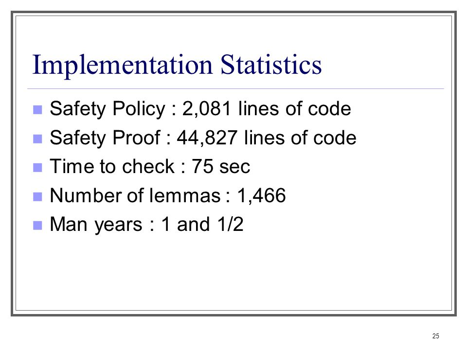 25 Implementation Statistics Safety Policy : 2,081 lines of code Safety Proof : 44,827 lines of code Time to check : 75 sec Number of lemmas : 1,466 Man years : 1 and 1/2