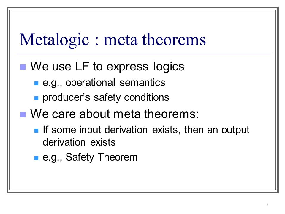 7 Metalogic : meta theorems We use LF to express logics e.g., operational semantics producer's safety conditions We care about meta theorems: If some input derivation exists, then an output derivation exists e.g., Safety Theorem