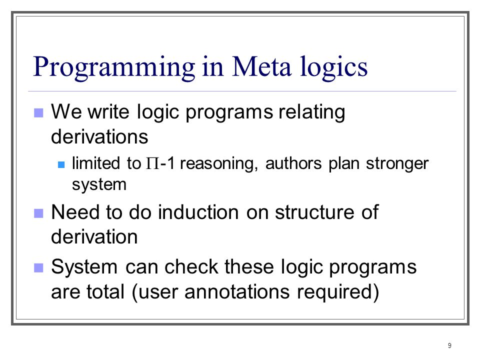 9 Programming in Meta logics We write logic programs relating derivations limited to  -1 reasoning, authors plan stronger system Need to do induction on structure of derivation System can check these logic programs are total (user annotations required)
