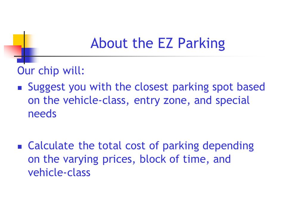 Our chip will: Suggest you with the closest parking spot based on the vehicle-class, entry zone, and special needs Calculate the total cost of parking depending on the varying prices, block of time, and vehicle-class About the EZ Parking