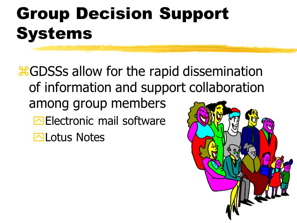 Group Decision Support Systems zGDSSs allow for the rapid dissemination of information and support collaboration among group members yElectronic mail software yLotus Notes