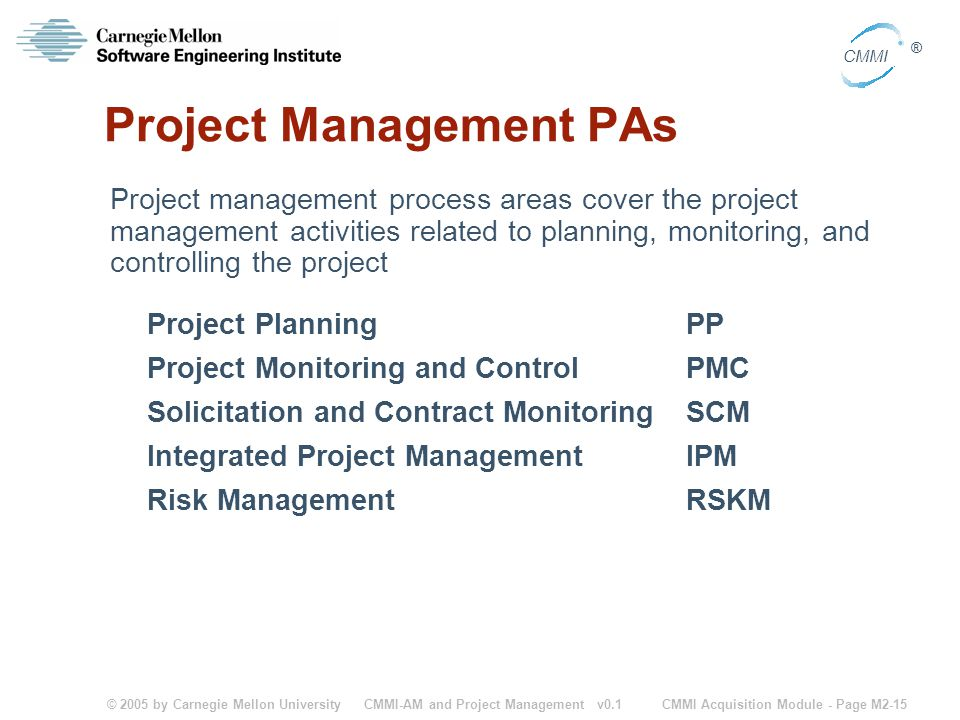 © 2005 by Carnegie Mellon University CMMI Acquisition Module - Page M2-15 CMMI ® CMMI-AM and Project Management v0.1 Project Management PAs Project ma