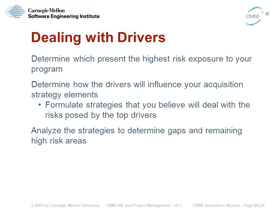 © 2005 by Carnegie Mellon University CMMI Acquisition Module - Page M2-29 CMMI ® CMMI-AM and Project Management v0.1 Dealing with Drivers Determine wh