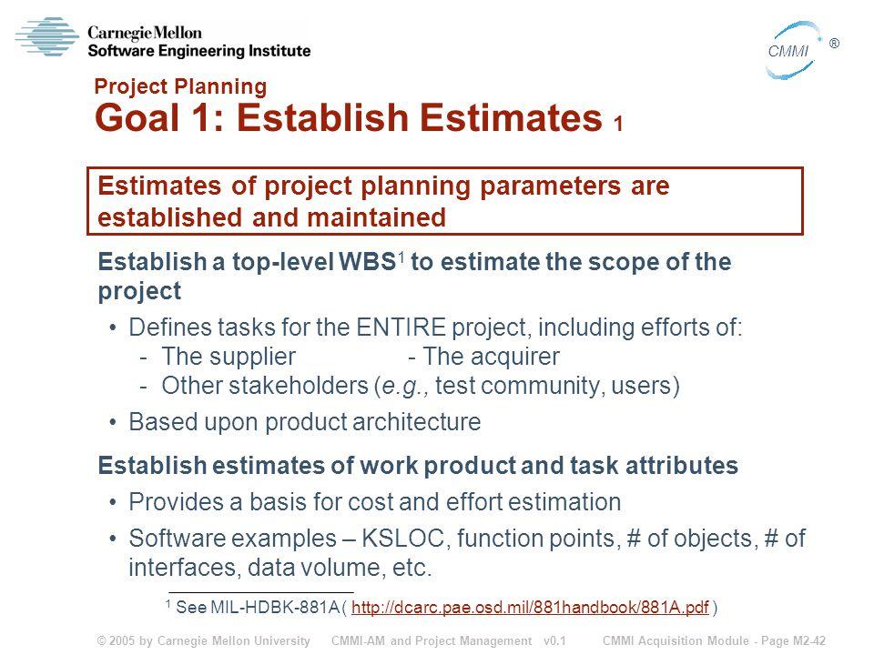© 2005 by Carnegie Mellon University CMMI Acquisition Module - Page M2-42 CMMI ® CMMI-AM and Project Management v0.1 Project Planning Goal 1: Establis