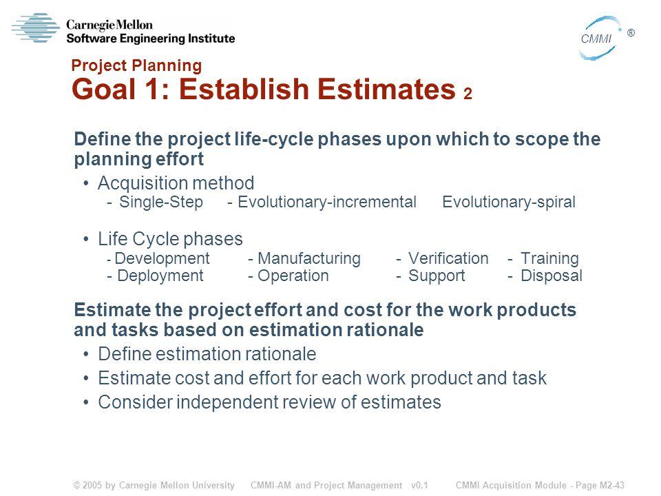 © 2005 by Carnegie Mellon University CMMI Acquisition Module - Page M2-43 CMMI ® CMMI-AM and Project Management v0.1 Project Planning Goal 1: Establis