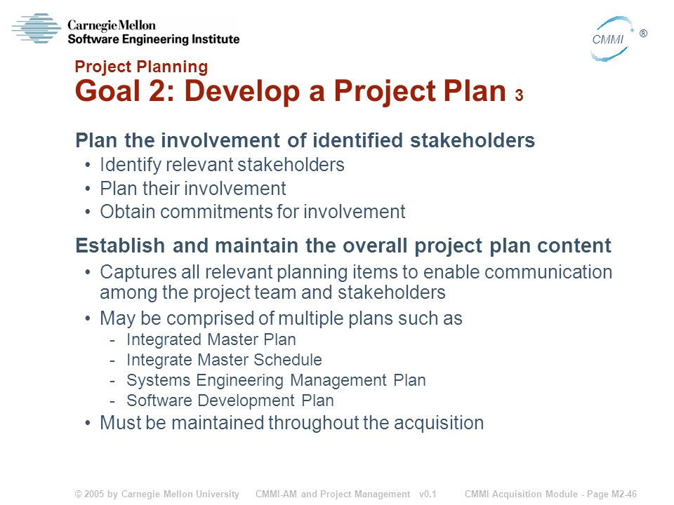 © 2005 by Carnegie Mellon University CMMI Acquisition Module - Page M2-46 CMMI ® CMMI-AM and Project Management v0.1 Project Planning Goal 2: Develop