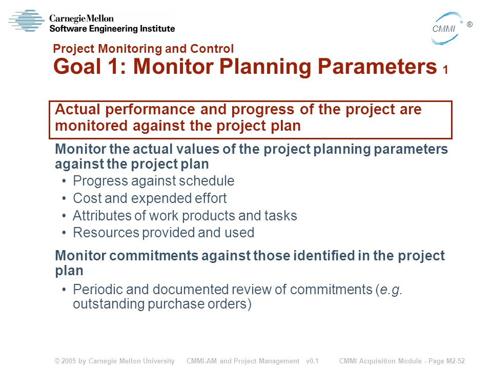 © 2005 by Carnegie Mellon University CMMI Acquisition Module - Page M2-52 CMMI ® CMMI-AM and Project Management v0.1 Project Monitoring and Control Go