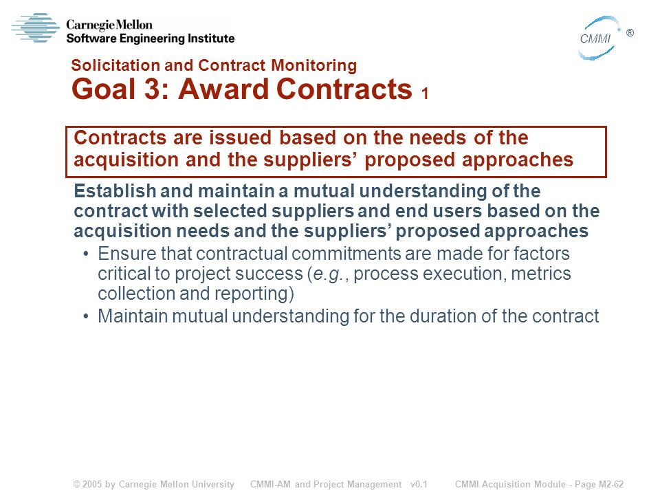 © 2005 by Carnegie Mellon University CMMI Acquisition Module - Page M2-62 CMMI ® CMMI-AM and Project Management v0.1 Solicitation and Contract Monitor