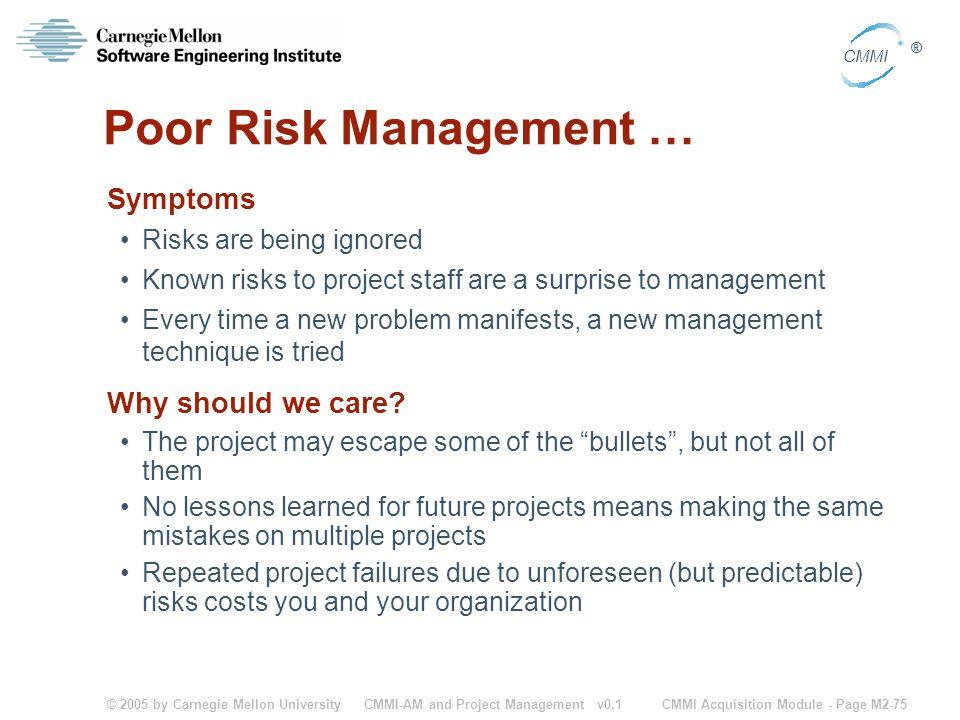 © 2005 by Carnegie Mellon University CMMI Acquisition Module - Page M2-75 CMMI ® CMMI-AM and Project Management v0.1 Poor Risk Management … Symptoms R