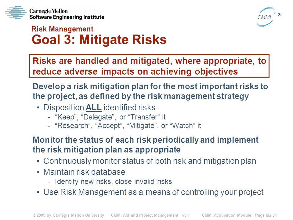 © 2005 by Carnegie Mellon University CMMI Acquisition Module - Page M2-84 CMMI ® CMMI-AM and Project Management v0.1 Risk Management Goal 3: Mitigate