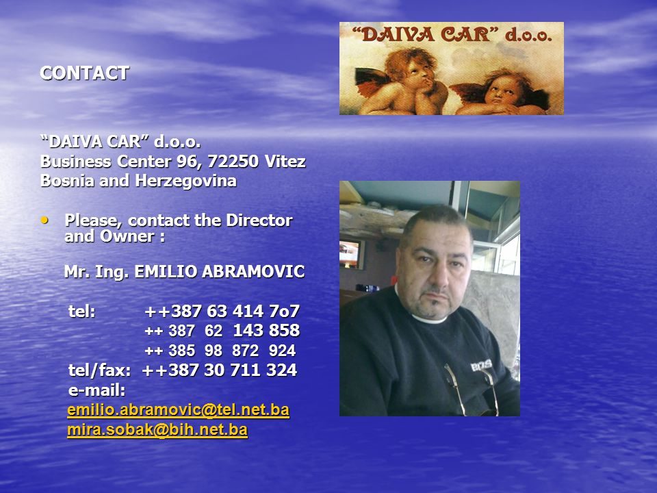 """CONTACT """"DAIVA CAR"""" d.o.o. """"DAIVA CAR"""" d.o.o. Business Center 96, 72250 Vitez Bosnia and Herzegovina Please, contact the Director and Owner : Please,"""