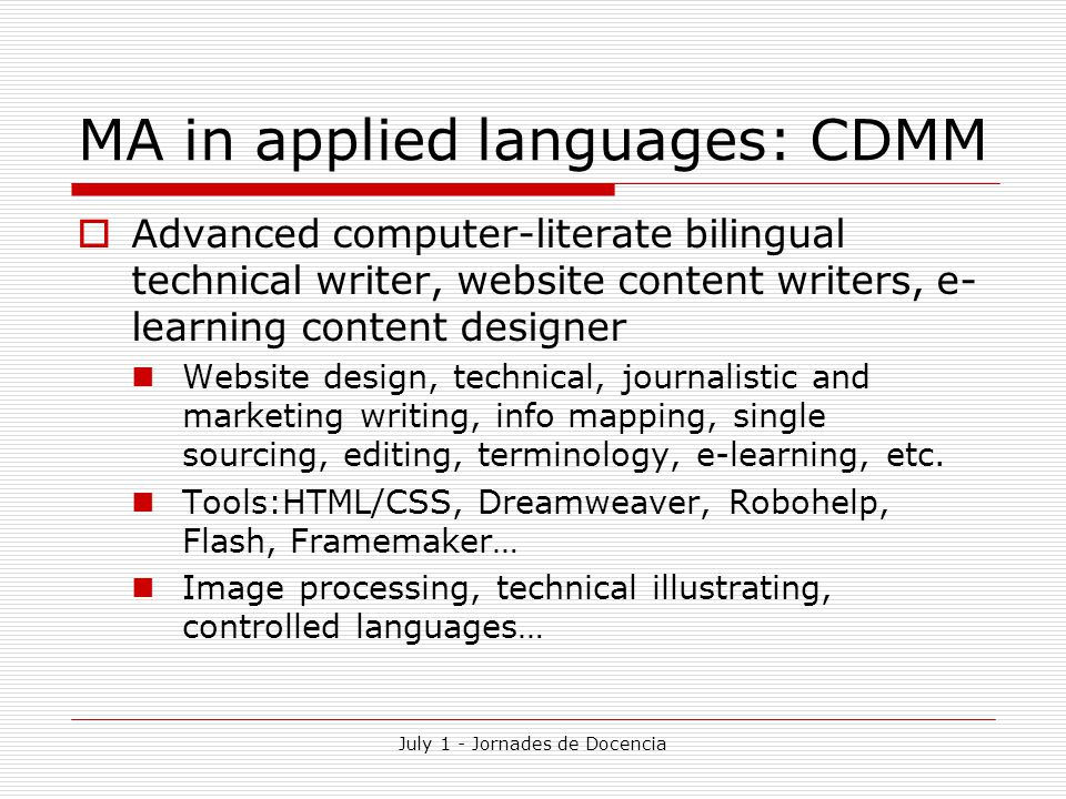 July 1 - Jornades de Docencia MA in applied languages: CDMM  Advanced computer-literate bilingual technical writer, website content writers, e- learning content designer Website design, technical, journalistic and marketing writing, info mapping, single sourcing, editing, terminology, e-learning, etc.