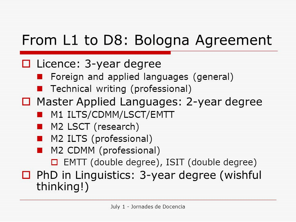 July 1 - Jornades de Docencia From L1 to D8: Bologna Agreement  Licence: 3-year degree Foreign and applied languages (general) Technical writing (professional)  Master Applied Languages: 2-year degree M1 ILTS/CDMM/LSCT/EMTT M2 LSCT (research) M2 ILTS (professional) M2 CDMM (professional)  EMTT (double degree), ISIT (double degree)  PhD in Linguistics: 3-year degree (wishful thinking!)