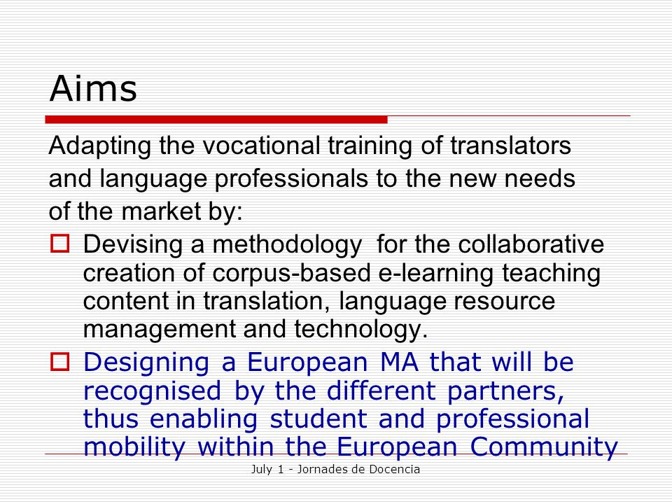 July 1 - Jornades de Docencia Aims Adapting the vocational training of translators and language professionals to the new needs of the market by:  Devising a methodology for the collaborative creation of corpus-based e-learning teaching content in translation, language resource management and technology.