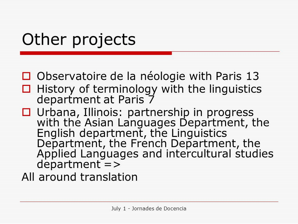 July 1 - Jornades de Docencia Other projects  Observatoire de la néologie with Paris 13  History of terminology with the linguistics department at Paris 7  Urbana, Illinois: partnership in progress with the Asian Languages Department, the English department, the Linguistics Department, the French Department, the Applied Languages and intercultural studies department => All around translation