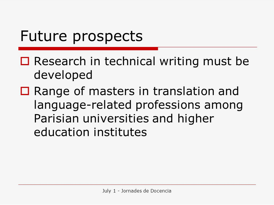 July 1 - Jornades de Docencia Future prospects  Research in technical writing must be developed  Range of masters in translation and language-related professions among Parisian universities and higher education institutes