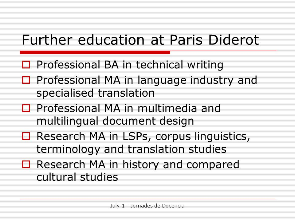 July 1 - Jornades de Docencia Further education at Paris Diderot  Professional BA in technical writing  Professional MA in language industry and specialised translation  Professional MA in multimedia and multilingual document design  Research MA in LSPs, corpus linguistics, terminology and translation studies  Research MA in history and compared cultural studies
