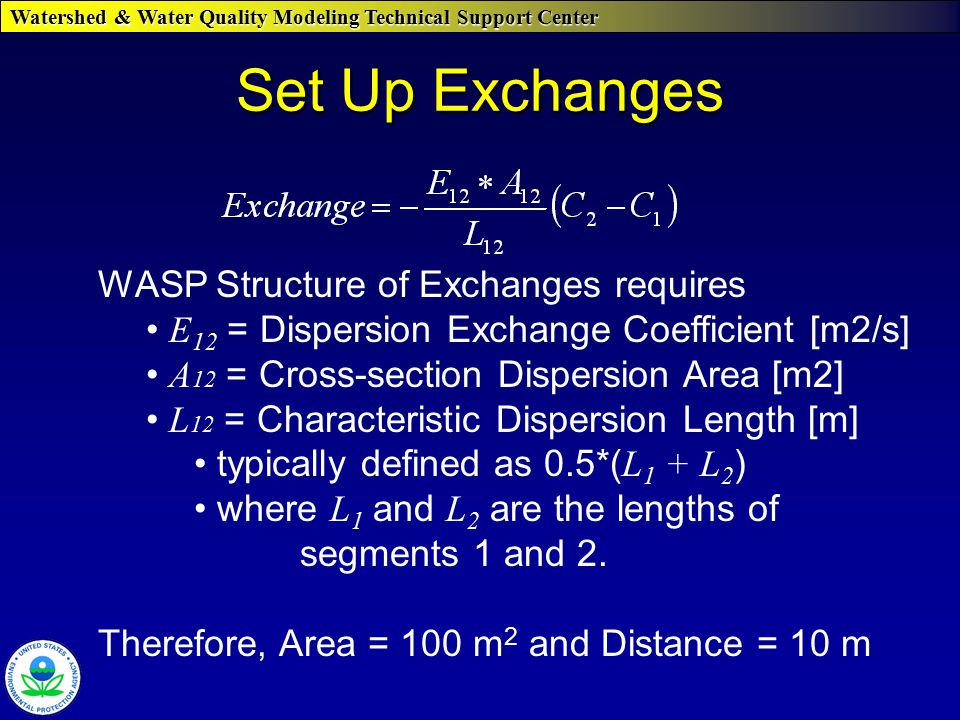 Watershed & Water Quality Modeling Technical Support Center Set Up Exchanges WASP Structure of Exchanges requires E 12 = Dispersion Exchange Coefficient [m2/s] A 12 = Cross-section Dispersion Area [m2] L 12 = Characteristic Dispersion Length [m] typically defined as 0.5*( L 1 + L 2 ) where L 1 and L 2 are the lengths of segments 1 and 2.