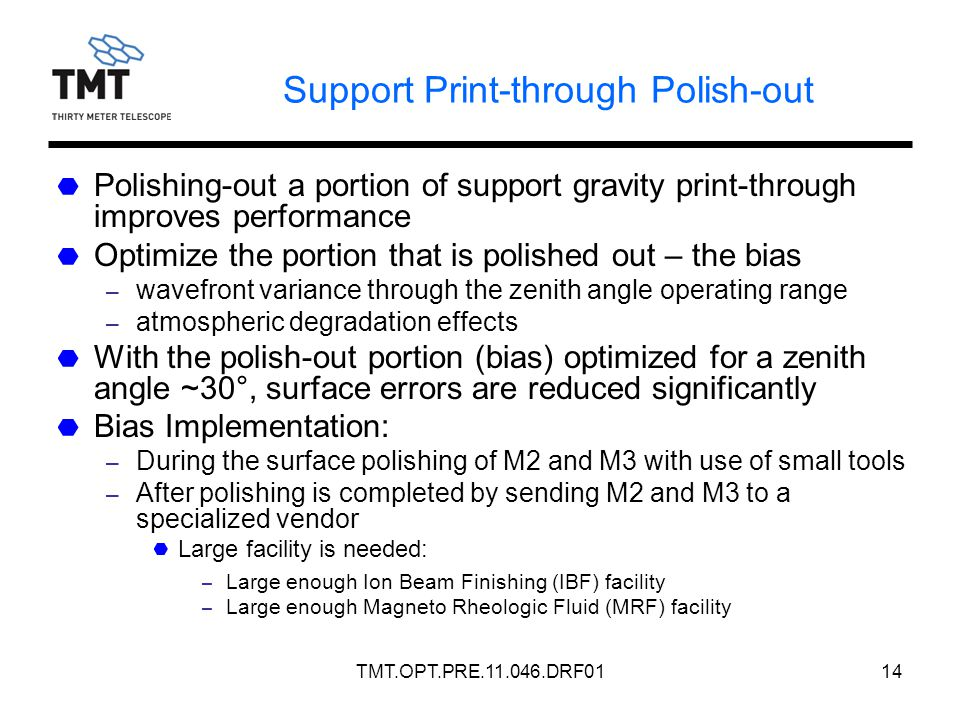 TMT.OPT.PRE.11.046.DRF0114 Support Print-through Polish-out Polishing-out a portion of support gravity print-through improves performance Optimize the portion that is polished out – the bias – wavefront variance through the zenith angle operating range – atmospheric degradation effects With the polish-out portion (bias) optimized for a zenith angle ~30°, surface errors are reduced significantly Bias Implementation: – During the surface polishing of M2 and M3 with use of small tools – After polishing is completed by sending M2 and M3 to a specialized vendor Large facility is needed: – Large enough Ion Beam Finishing (IBF) facility – Large enough Magneto Rheologic Fluid (MRF) facility