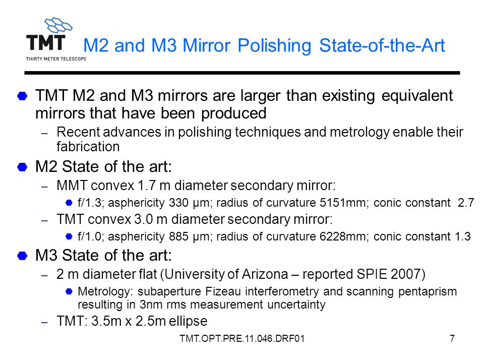 TMT.OPT.PRE.11.046.DRF017 M2 and M3 Mirror Polishing State-of-the-Art TMT M2 and M3 mirrors are larger than existing equivalent mirrors that have been produced – Recent advances in polishing techniques and metrology enable their fabrication M2 State of the art: – MMT convex 1.7 m diameter secondary mirror: f/1.3; asphericity 330 μm; radius of curvature 5151mm; conic constant 2.7 – TMT convex 3.0 m diameter secondary mirror: f/1.0; asphericity 885 μm; radius of curvature 6228mm; conic constant 1.3 M3 State of the art: – 2 m diameter flat (University of Arizona – reported SPIE 2007) Metrology: subaperture Fizeau interferometry and scanning pentaprism resulting in 3nm rms measurement uncertainty – TMT: 3.5m x 2.5m ellipse