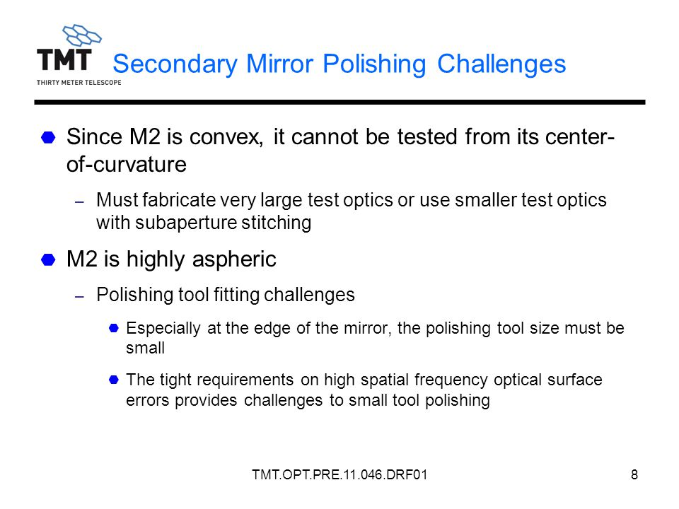 TMT.OPT.PRE.11.046.DRF018 Secondary Mirror Polishing Challenges Since M2 is convex, it cannot be tested from its center- of-curvature – Must fabricate very large test optics or use smaller test optics with subaperture stitching M2 is highly aspheric – Polishing tool fitting challenges Especially at the edge of the mirror, the polishing tool size must be small The tight requirements on high spatial frequency optical surface errors provides challenges to small tool polishing
