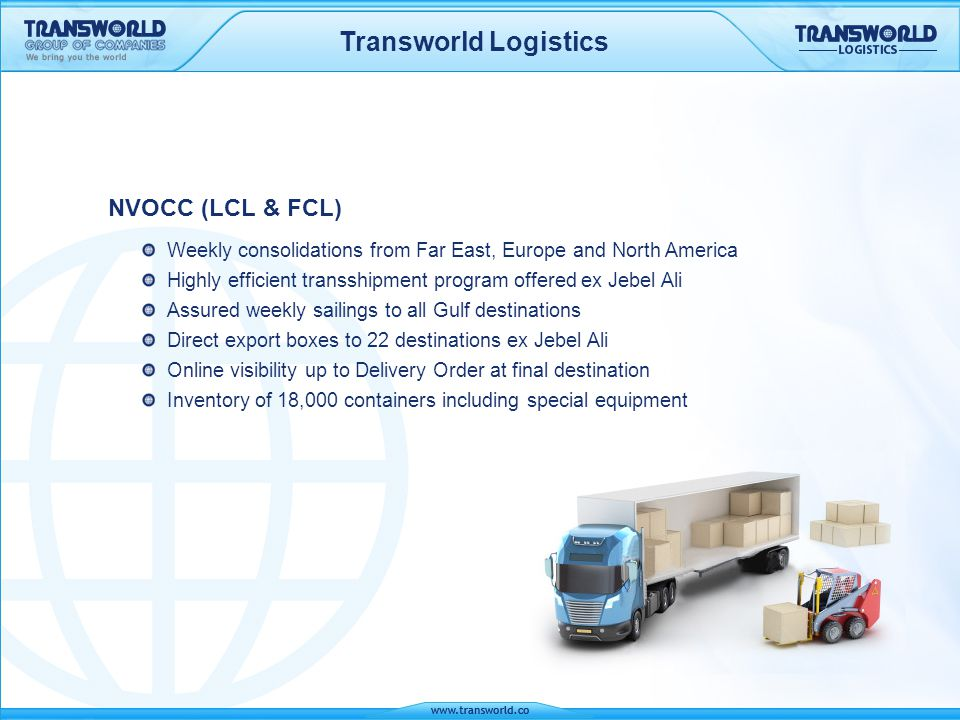 Transworld Logistics NVOCC (LCL & FCL) Weekly consolidations from Far East, Europe and North America Highly efficient transshipment program offered ex
