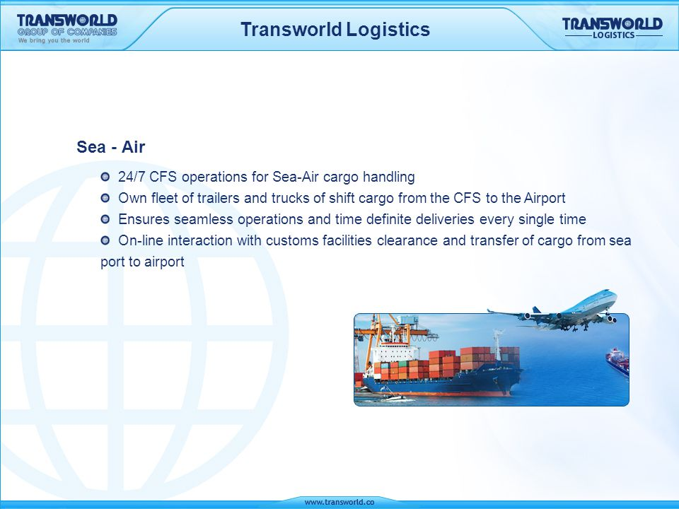 Transworld Logistics Sea - Air 24/7 CFS operations for Sea-Air cargo handling Own fleet of trailers and trucks of shift cargo from the CFS to the Airp