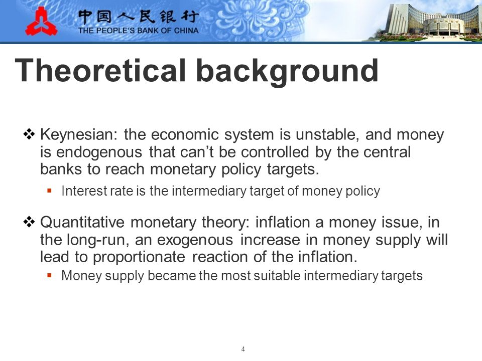 4 Theoretical background  Keynesian: the economic system is unstable, and money is endogenous that can't be controlled by the central banks to reach monetary policy targets.