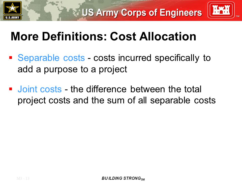 M3 - 13 BU ILDING STRONG SM More Definitions: Cost Allocation  Separable costs - costs incurred specifically to add a purpose to a project  Joint costs - the difference between the total project costs and the sum of all separable costs