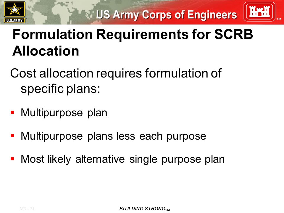 M3 - 21 BU ILDING STRONG SM Formulation Requirements for SCRB Allocation Cost allocation requires formulation of specific plans:  Multipurpose plan  Multipurpose plans less each purpose  Most likely alternative single purpose plan