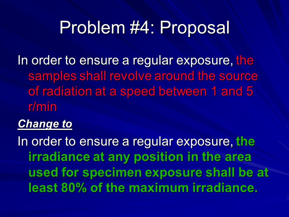 Problem #4: Proposal In order to ensure a regular exposure, the samples shall revolve around the source of radiation at a speed between 1 and 5 r/min Change to In order to ensure a regular exposure, the irradiance at any position in the area used for specimen exposure shall be at least 80% of the maximum irradiance.