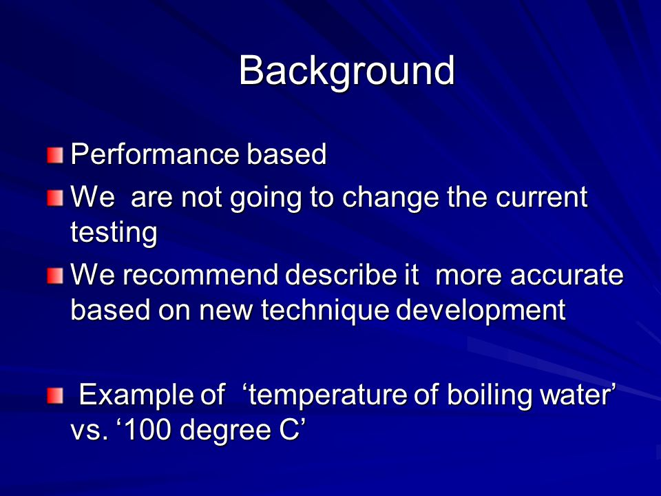 Background Background Performance based We are not going to change the current testing We recommend describe it more accurate based on new technique development Example of 'temperature of boiling water' vs.