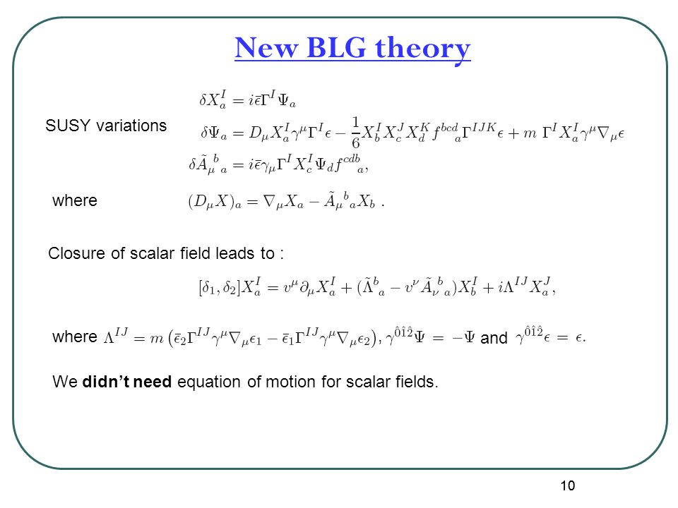 10 New BLG theory where. SUSY variations Closure of scalar field leads to : where, and We didn't need equation of motion for scalar fields.