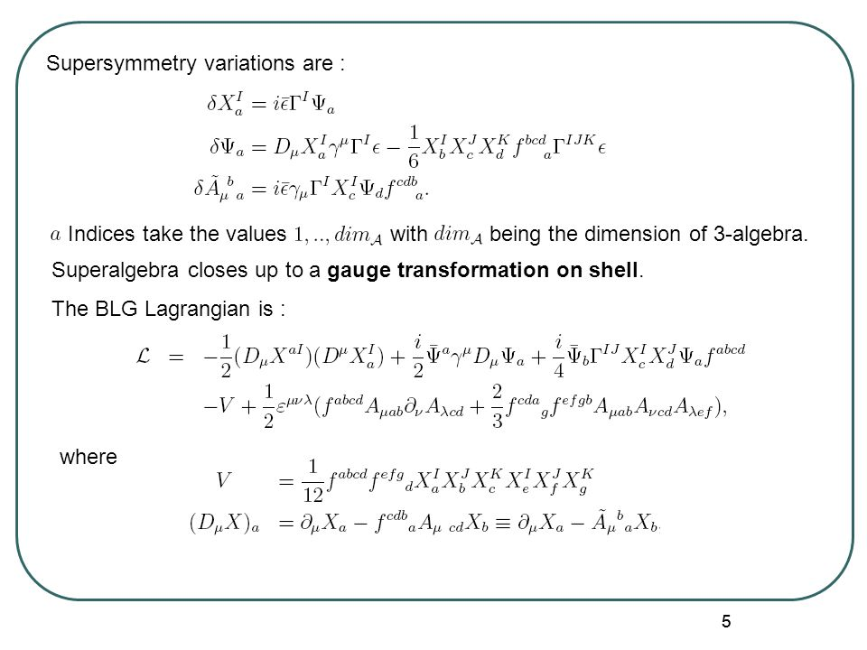 55 The BLG Lagrangian is : where Indices take the values with being the dimension of 3-algebra. Supersymmetry variations are : Superalgebra closes up