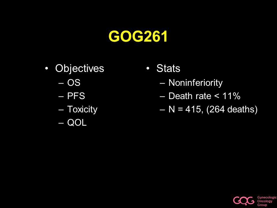 Gynecologic Oncology Group GOG261 Objectives –OS –PFS –Toxicity –QOL Stats –Noninferiority –Death rate < 11% –N = 415, (264 deaths)